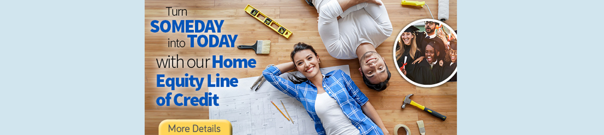 Turn someday into today  with our Home Equity Line of Credit